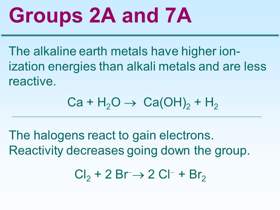 Groups 2A and 7A The alkaline earth metals have higher ion- ization energies than alkali metals and are less reactive. Ca + H 2 O Ca(OH) 2 + H 2 The h