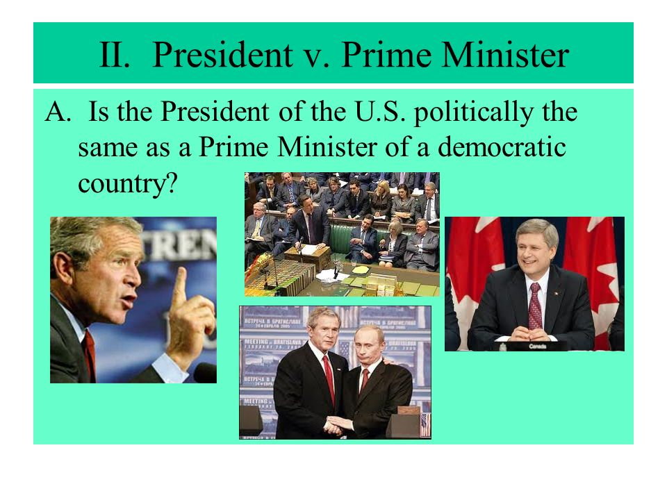 II. President v. Prime Minister A. Is the President of the U.S. politically the same as a Prime Minister of a democratic country?