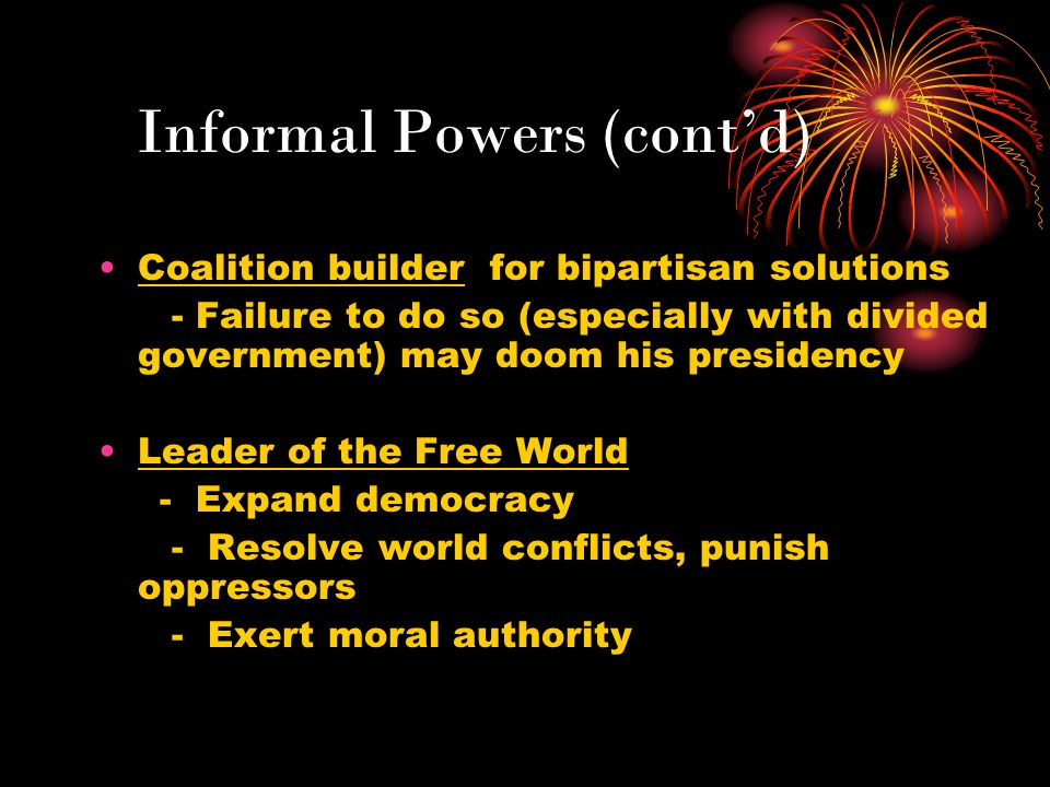 Informal Powers (contd) Coalition builder for bipartisan solutions - Failure to do so (especially with divided government) may doom his presidency Lea