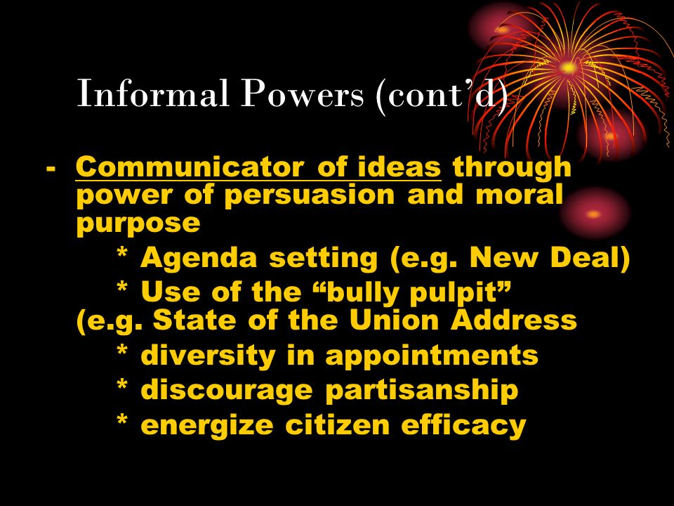 Informal Powers (contd) - Communicator of ideas through power of persuasion and moral purpose * Agenda setting (e.g. New Deal) * Use of the bully pulp