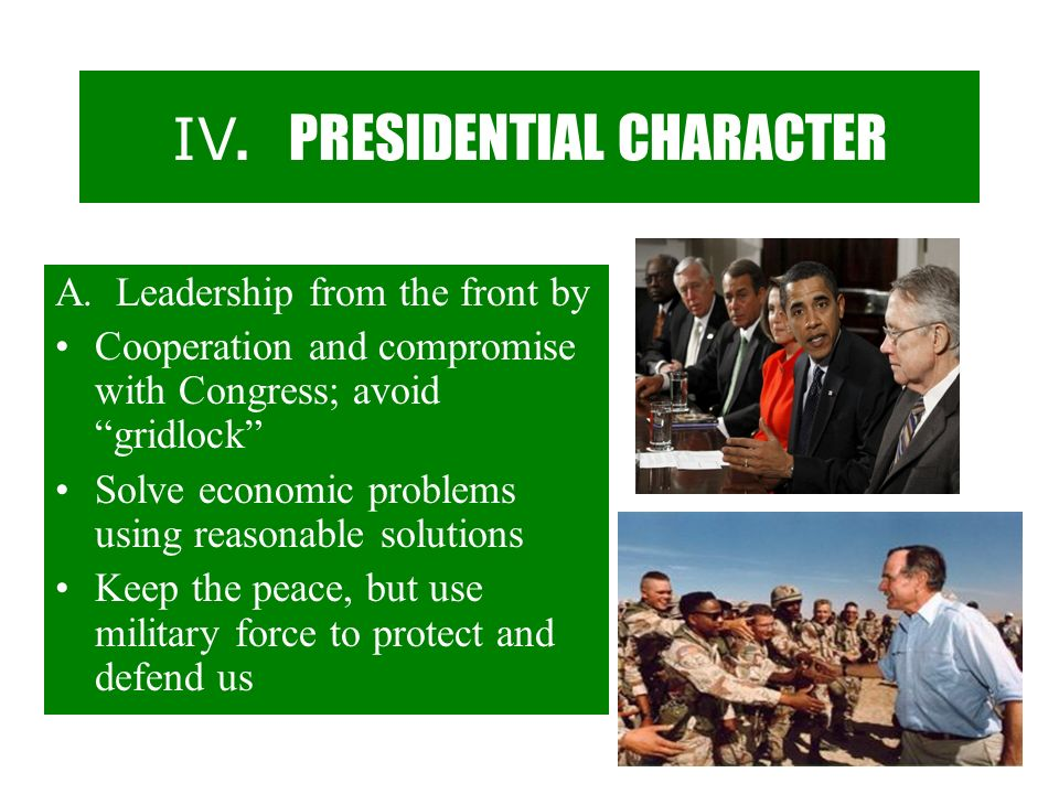 IV. PRESIDENTIAL CHARACTER A. Leadership from the front by Cooperation and compromise with Congress; avoid gridlock Solve economic problems using reas