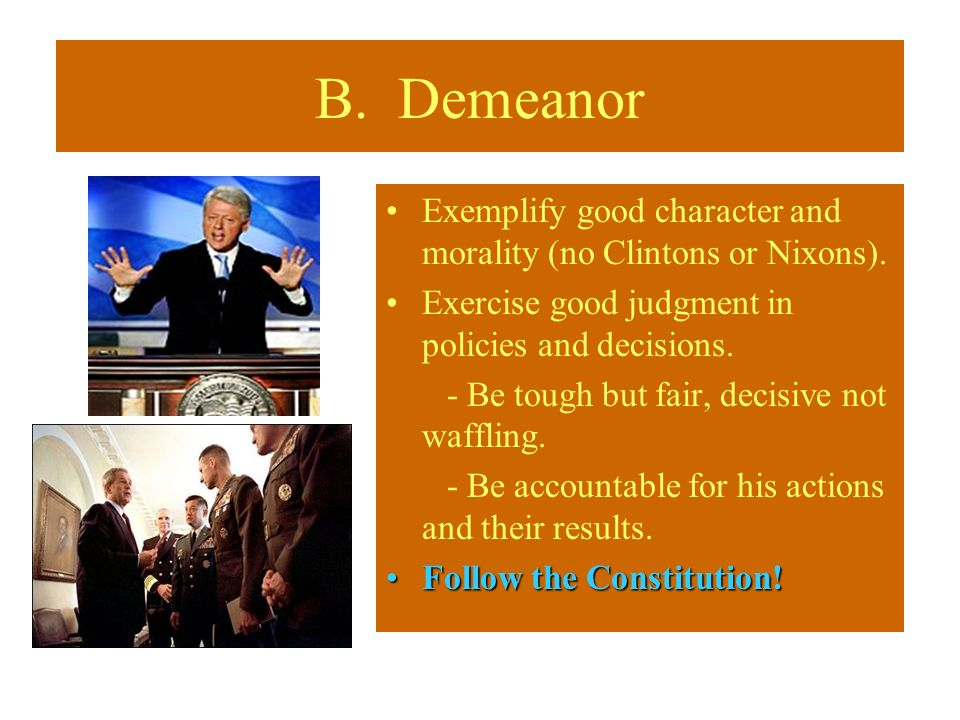 B. Demeanor Exemplify good character and morality (no Clintons or Nixons). Exercise good judgment in policies and decisions. - Be tough but fair, deci