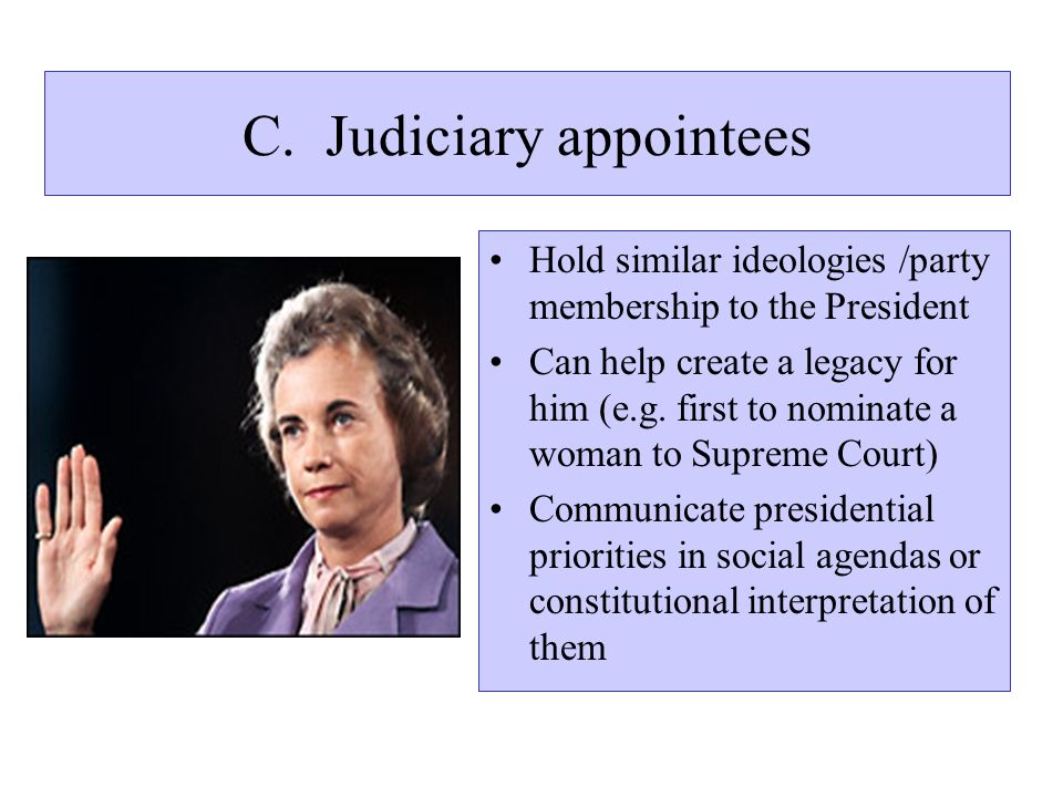 C. Judiciary appointees Hold similar ideologies /party membership to the President Can help create a legacy for him (e.g. first to nominate a woman to