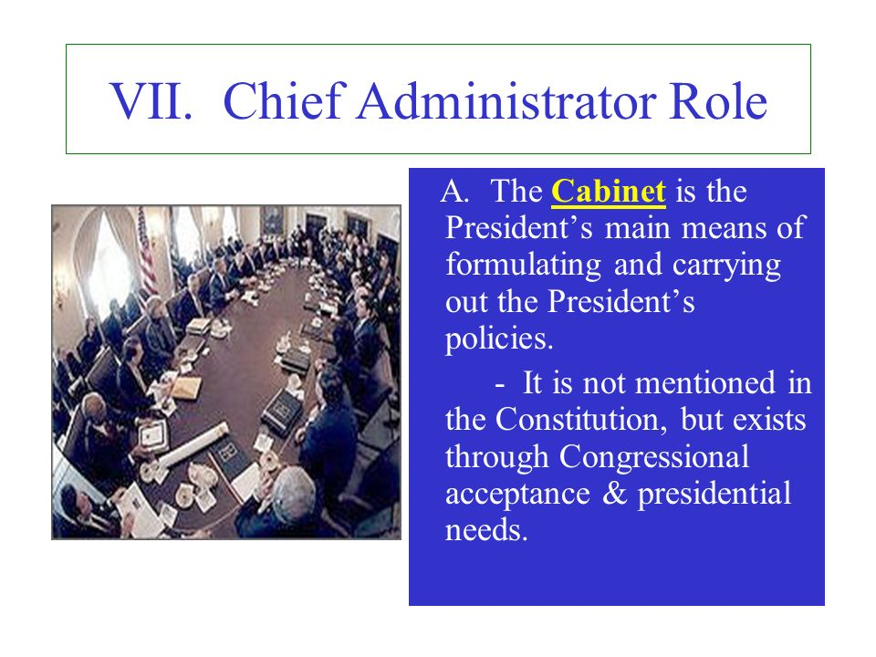 VII. Chief Administrator Role A. The Cabinet is the Presidents main means of formulating and carrying out the Presidents policies. - It is not mention