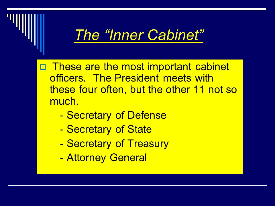 The Inner Cabinet These are the most important cabinet officers. The President meets with these four often, but the other 11 not so much. - Secretary
