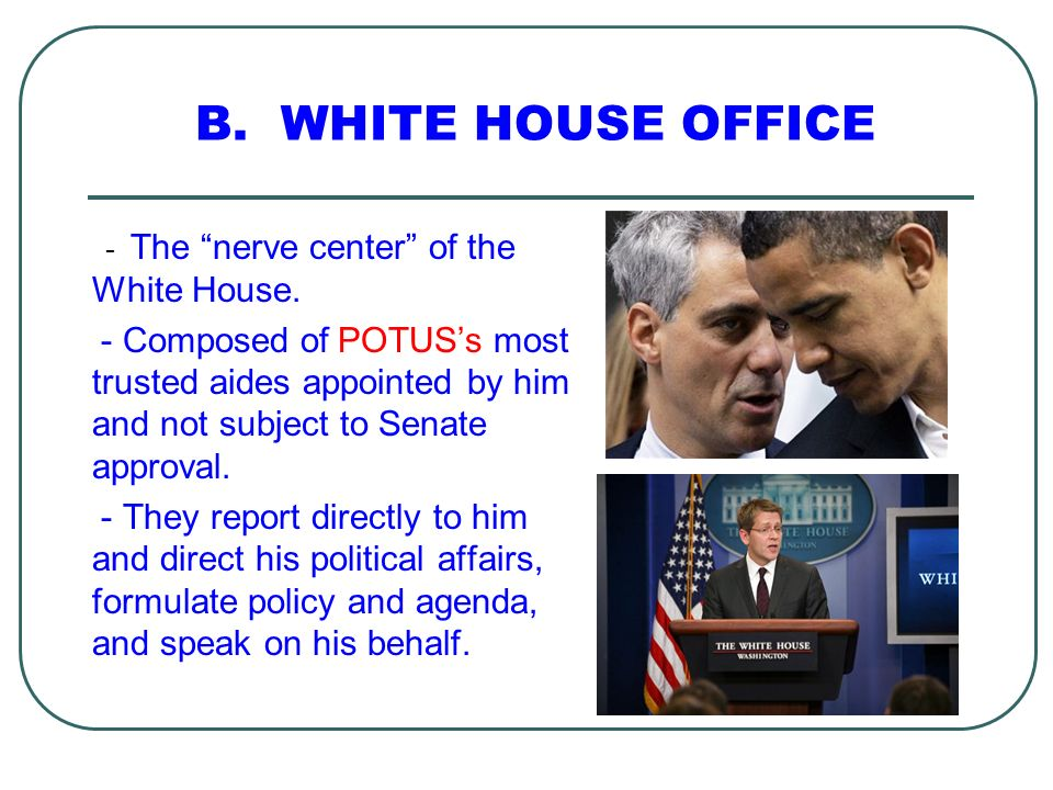 B. WHITE HOUSE OFFICE - The nerve center of the White House. - Composed of POTUSs most trusted aides appointed by him and not subject to Senate approv