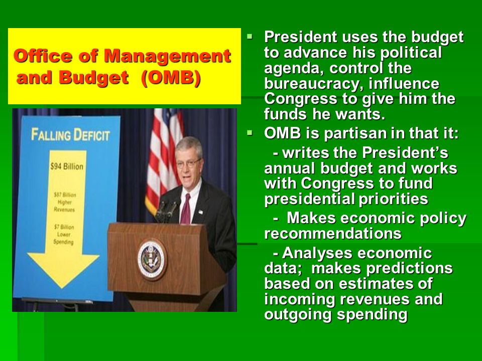 Office of Management and Budget (OMB) President uses the budget to advance his political agenda, control the bureaucracy, influence Congress to give h