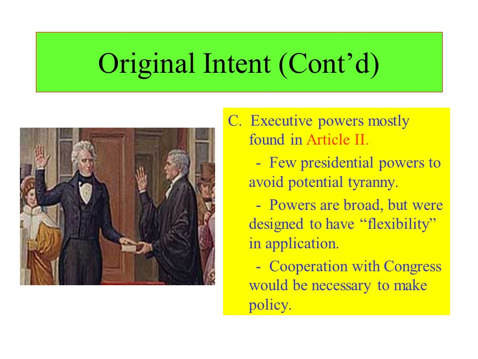 Original Intent (Contd) C. Executive powers mostly found in Article II. - Few presidential powers to avoid potential tyranny. - Powers are broad, but