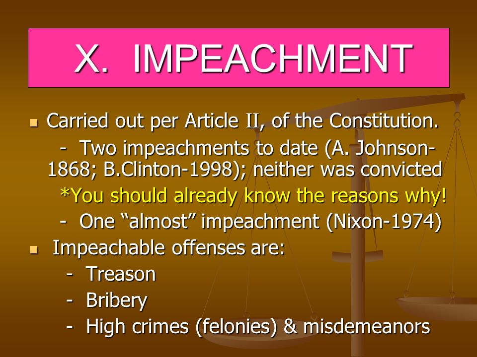 X. IMPEACHMENT X. IMPEACHMENT Carried out per Article II, of the Constitution. Carried out per Article II, of the Constitution. - Two impeachments to