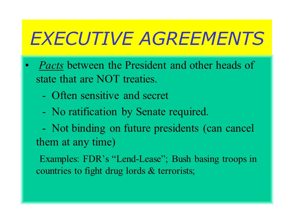 EXECUTIVE AGREEMENTS Pacts between the President and other heads of state that are NOT treaties. - Often sensitive and secret - No ratification by Sen