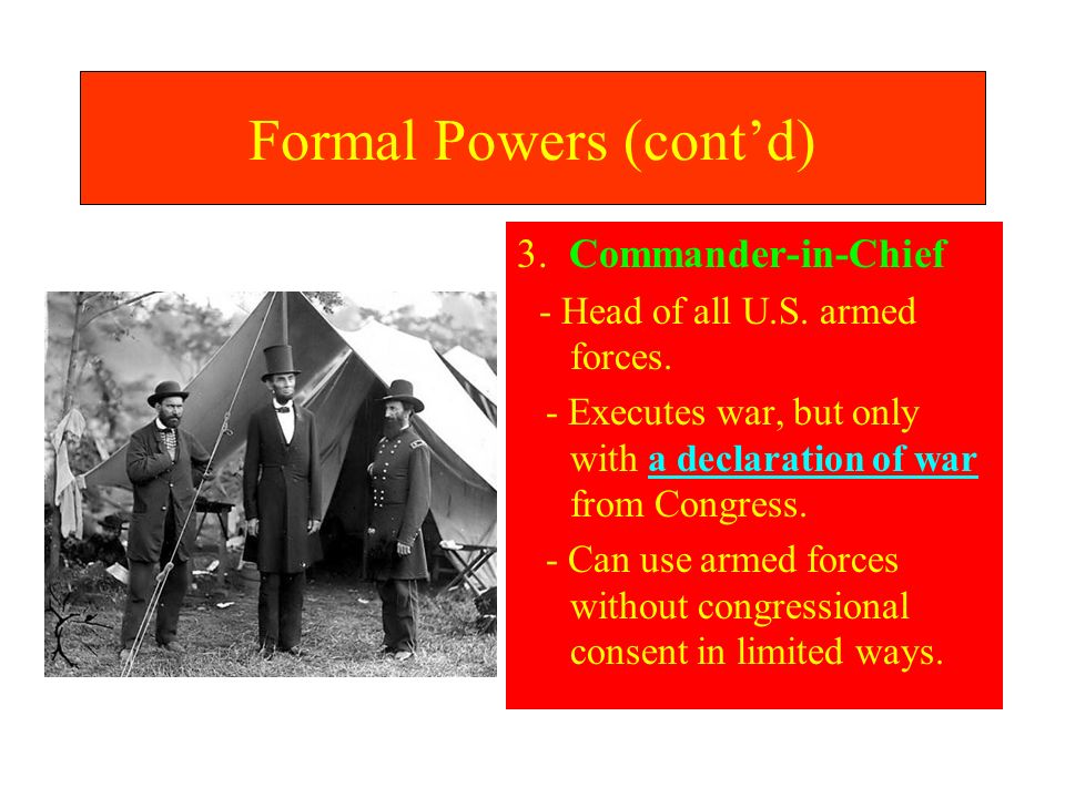 Formal Powers (contd) 3. Commander-in-Chief - Head of all U.S. armed forces. - Executes war, but only with a declaration of war from Congress. - Can u
