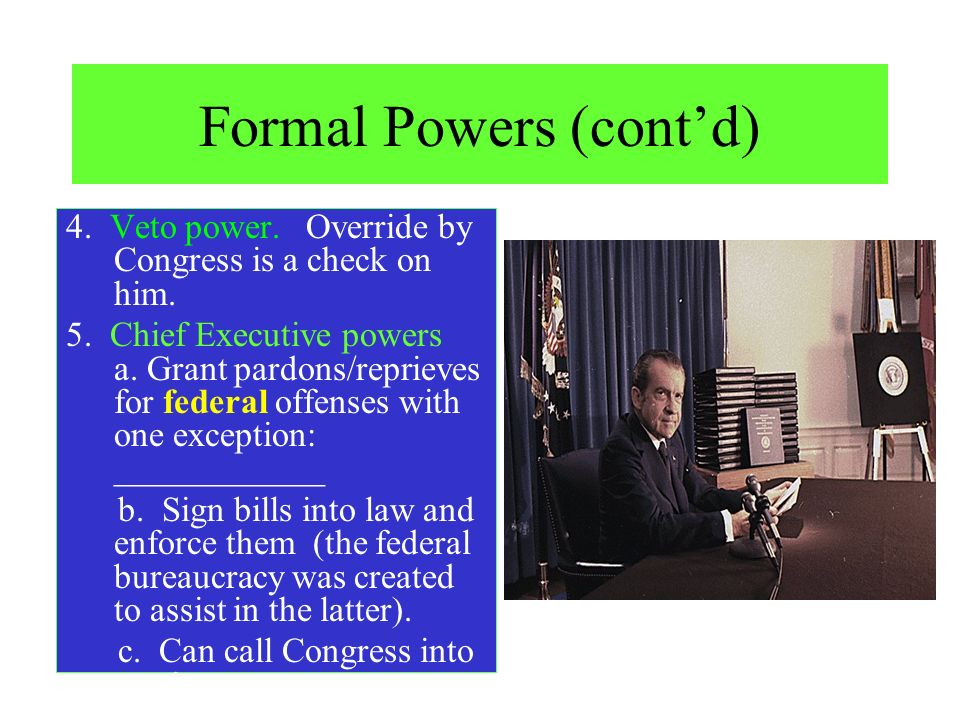 Formal Powers (contd) 4. Veto power. Override by Congress is a check on him. 5. Chief Executive powers a. Grant pardons/reprieves for federal offenses