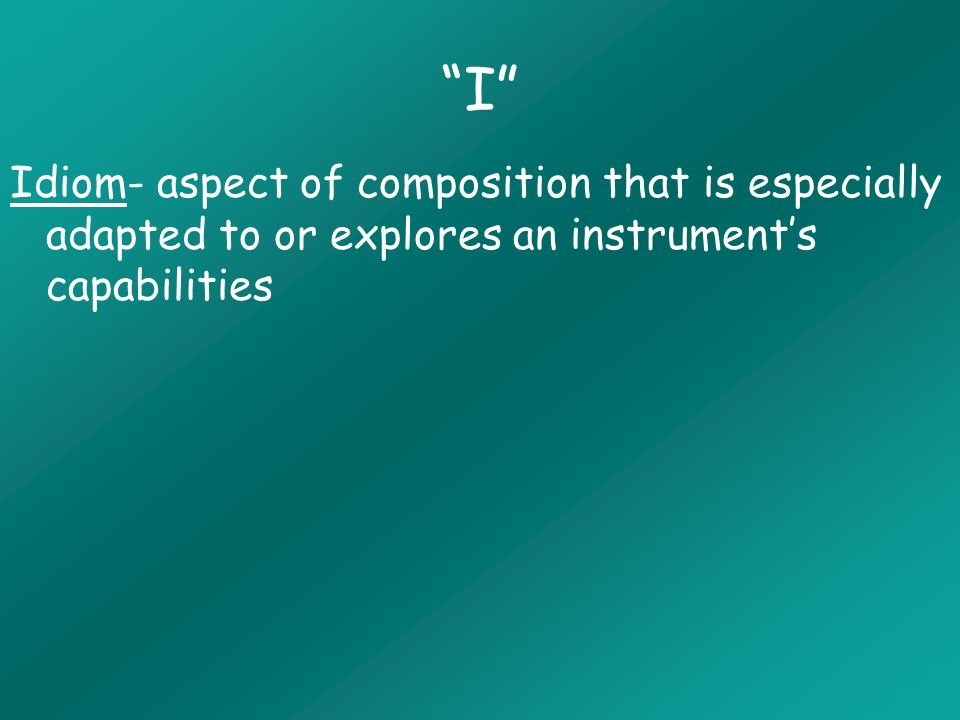 I Idiom- aspect of composition that is especially adapted to or explores an instruments capabilities