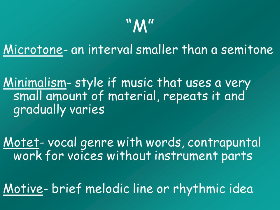 M Microtone- an interval smaller than a semitone Minimalism- style if music that uses a very small amount of material, repeats it and gradually varies Motet- vocal genre with words, contrapuntal work for voices without instrument parts Motive- brief melodic line or rhythmic idea