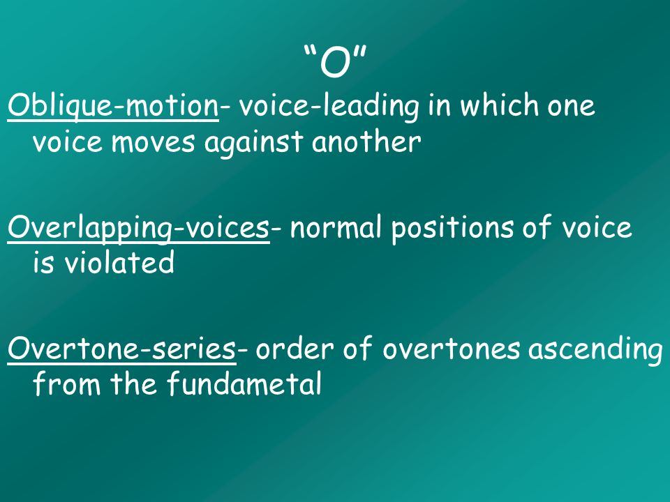 O Oblique-motion- voice-leading in which one voice moves against another Overlapping-voices- normal positions of voice is violated Overtone-series- order of overtones ascending from the fundametal