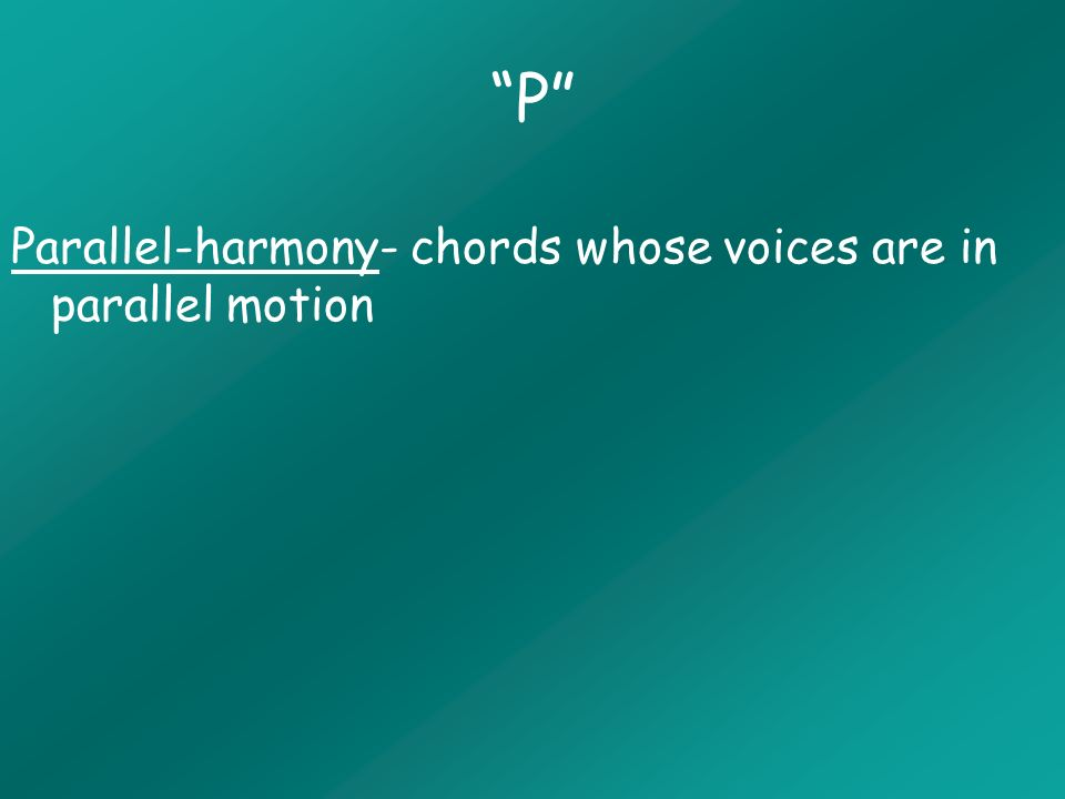 P Parallel-harmony- chords whose voices are in parallel motion