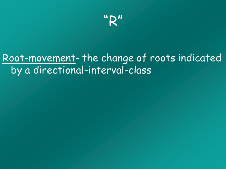 R Root-movement- the change of roots indicated by a directional-interval-class