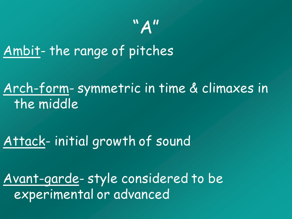 A Ambit- the range of pitches Arch-form- symmetric in time & climaxes in the middle Attack- initial growth of sound Avant-garde- style considered to be experimental or advanced