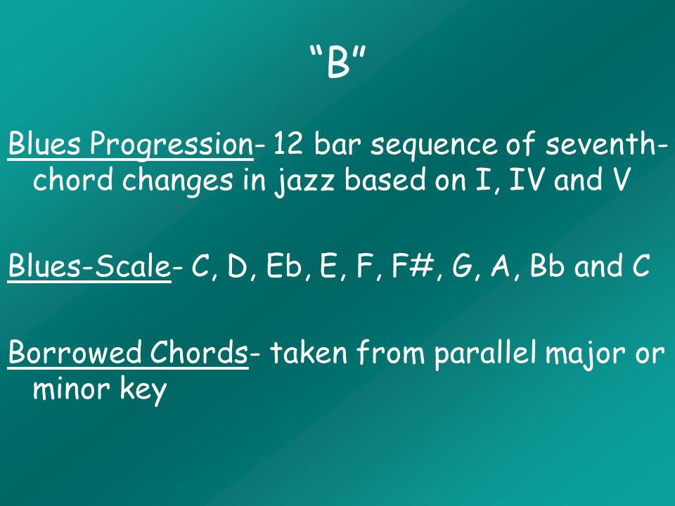 B Blues Progression- 12 bar sequence of seventh- chord changes in jazz based on I, IV and V Blues-Scale- C, D, Eb, E, F, F#, G, A, Bb and C Borrowed Chords- taken from parallel major or minor key