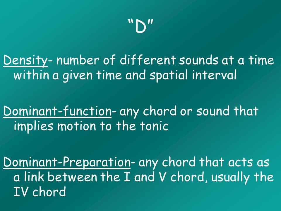 D Density- number of different sounds at a time within a given time and spatial interval Dominant-function- any chord or sound that implies motion to the tonic Dominant-Preparation- any chord that acts as a link between the I and V chord, usually the IV chord