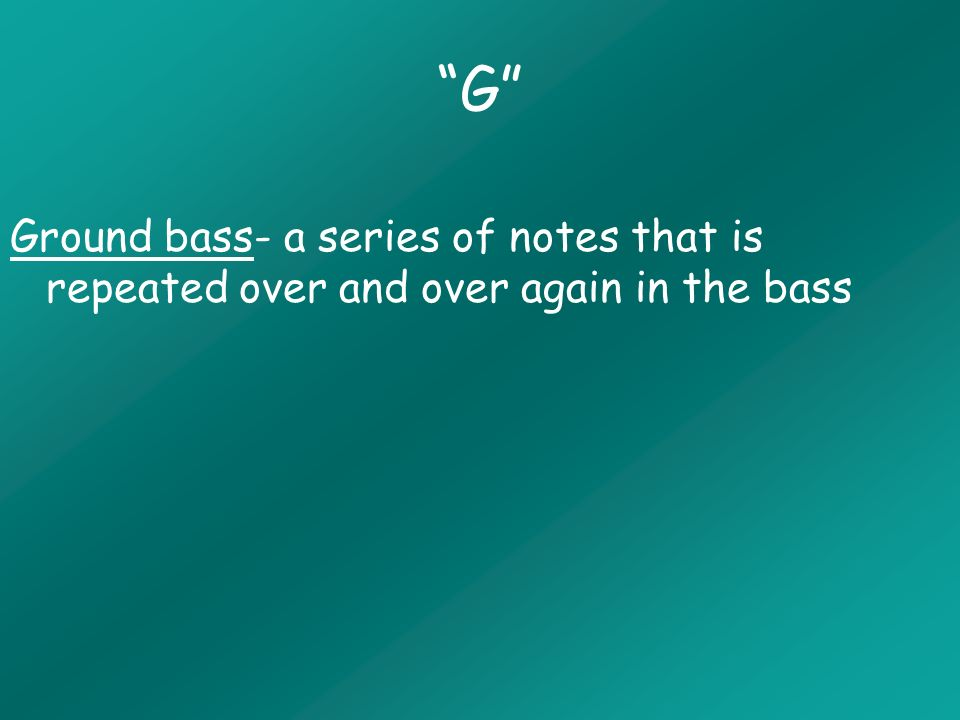 G Ground bass- a series of notes that is repeated over and over again in the bass