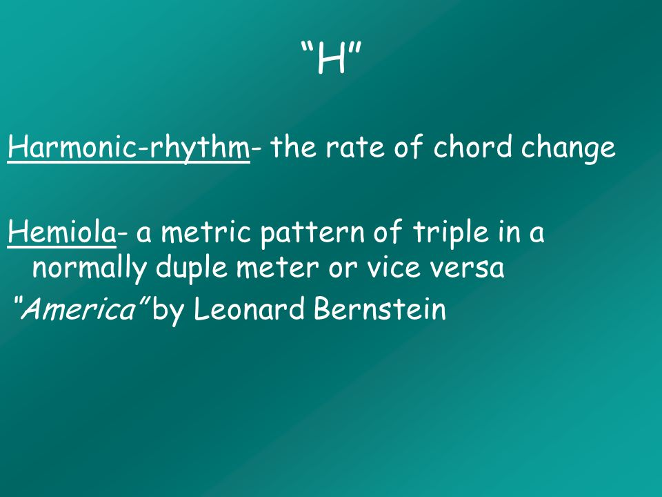 H Harmonic-rhythm- the rate of chord change Hemiola- a metric pattern of triple in a normally duple meter or vice versa America by Leonard Bernstein