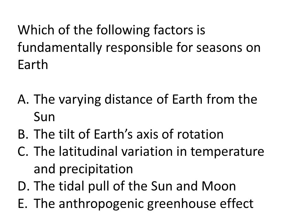 Which of the following factors is fundamentally responsible for seasons on Earth A.The varying distance of Earth from the Sun B.The tilt of Earths axi
