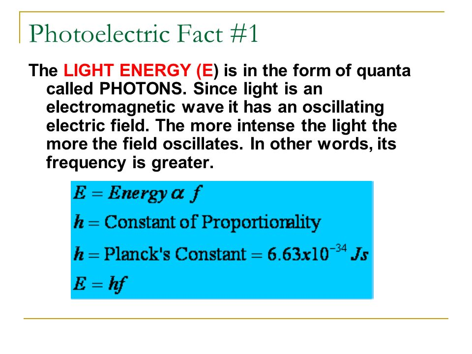 Photoelectric Fact #1 The LIGHT ENERGY (E) is in the form of quanta called PHOTONS. Since light is an electromagnetic wave it has an oscillating elect