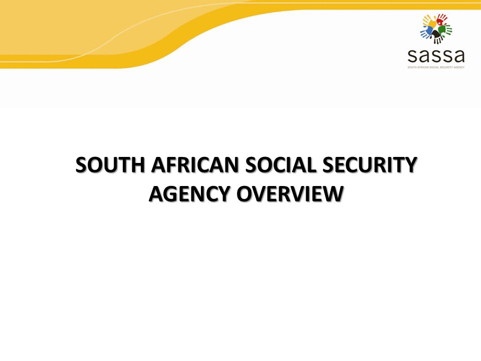SOUTH AFRICAN SOCIAL SECURITY AGENCY OVERVIEW