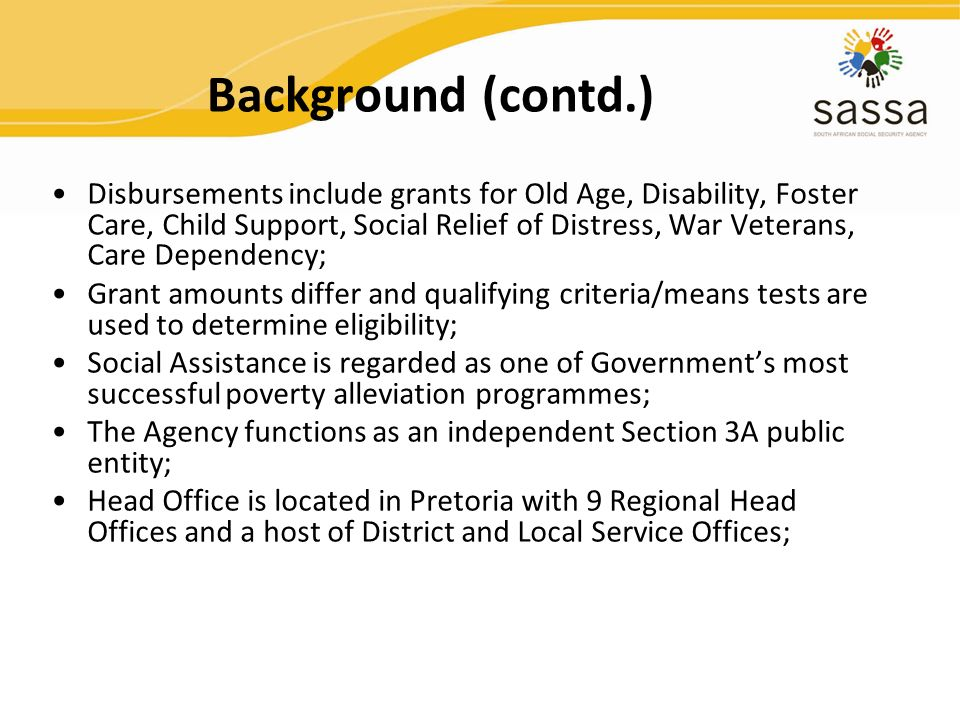 Background (contd.) Disbursements include grants for Old Age, Disability, Foster Care, Child Support, Social Relief of Distress, War Veterans, Care De