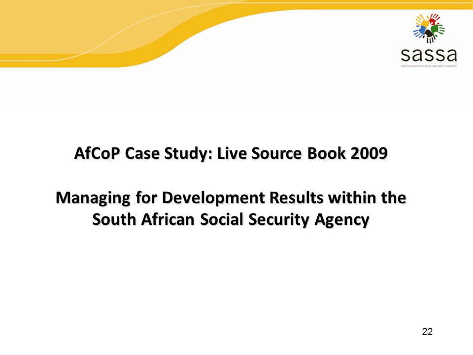 22 AfCoP Case Study: Live Source Book 2009 Managing for Development Results within the South African Social Security Agency