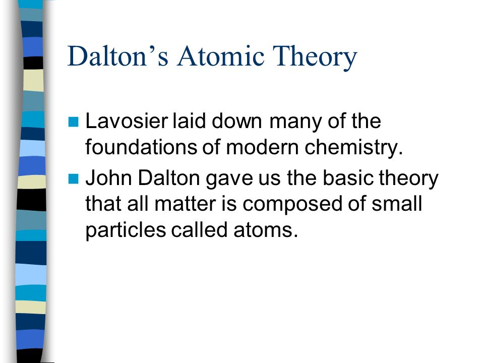 Daltons Atomic Theory Lavosier laid down many of the foundations of modern chemistry. John Dalton gave us the basic theory that all matter is composed