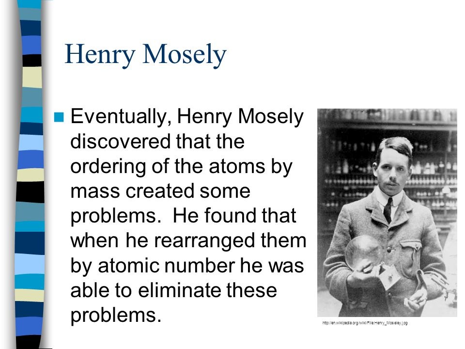 Henry Mosely Eventually, Henry Mosely discovered that the ordering of the atoms by mass created some problems. He found that when he rearranged them b