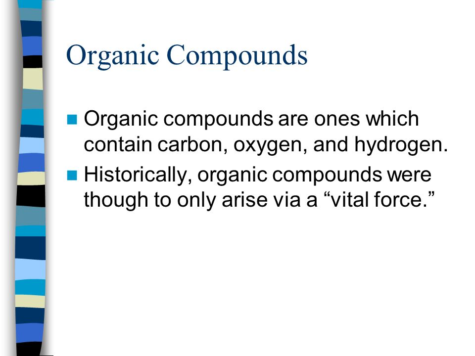 Organic Compounds Organic compounds are ones which contain carbon, oxygen, and hydrogen. Historically, organic compounds were though to only arise via