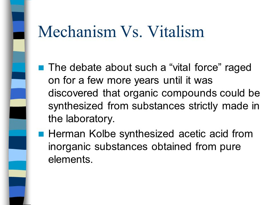 Mechanism Vs. Vitalism The debate about such a vital force raged on for a few more years until it was discovered that organic compounds could be synth