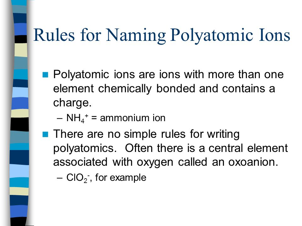 Rules for Naming Polyatomic Ions Polyatomic ions are ions with more than one element chemically bonded and contains a charge. –NH 4 + = ammonium ion T