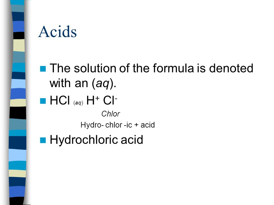 Acids The solution of the formula is denoted with an (aq). HCl (aq) H + Cl - Chlor Hydro- chlor -ic + acid Hydrochloric acid