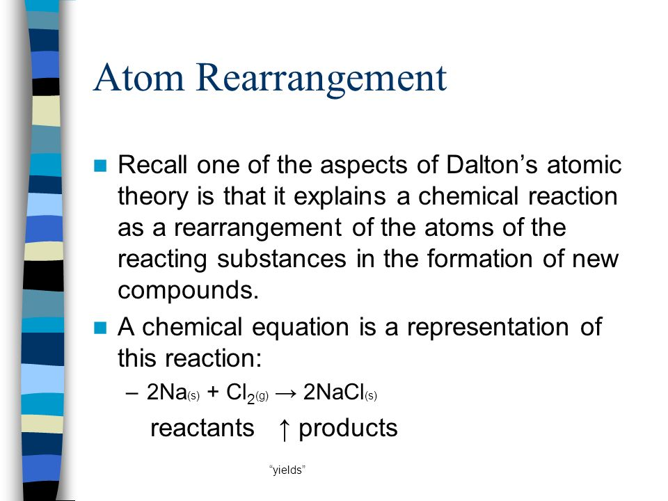 Atom Rearrangement Recall one of the aspects of Daltons atomic theory is that it explains a chemical reaction as a rearrangement of the atoms of the r