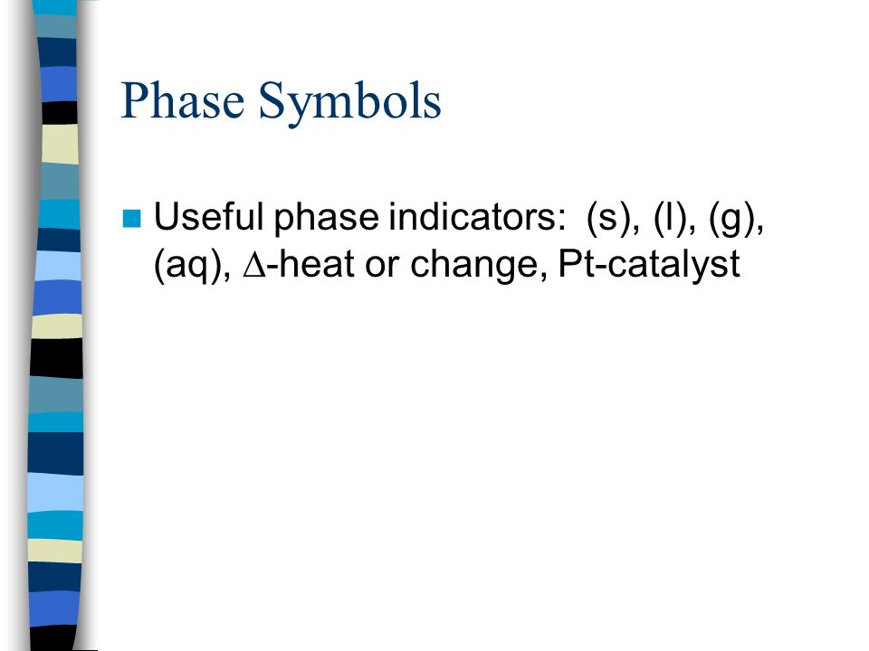 Phase Symbols Useful phase indicators: (s), (l), (g), (aq), -heat or change, Pt-catalyst