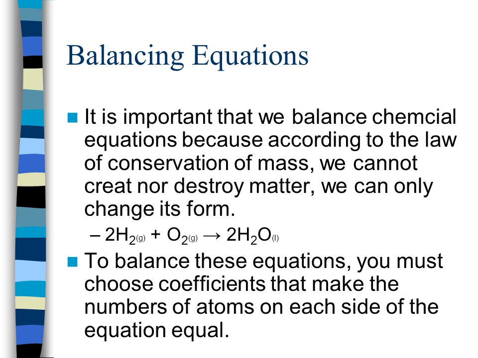 Balancing Equations It is important that we balance chemcial equations because according to the law of conservation of mass, we cannot creat nor destr