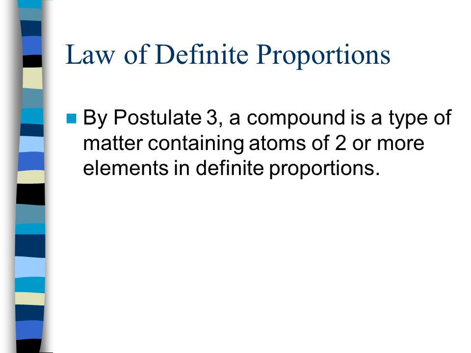 Law of Definite Proportions By Postulate 3, a compound is a type of matter containing atoms of 2 or more elements in definite proportions.
