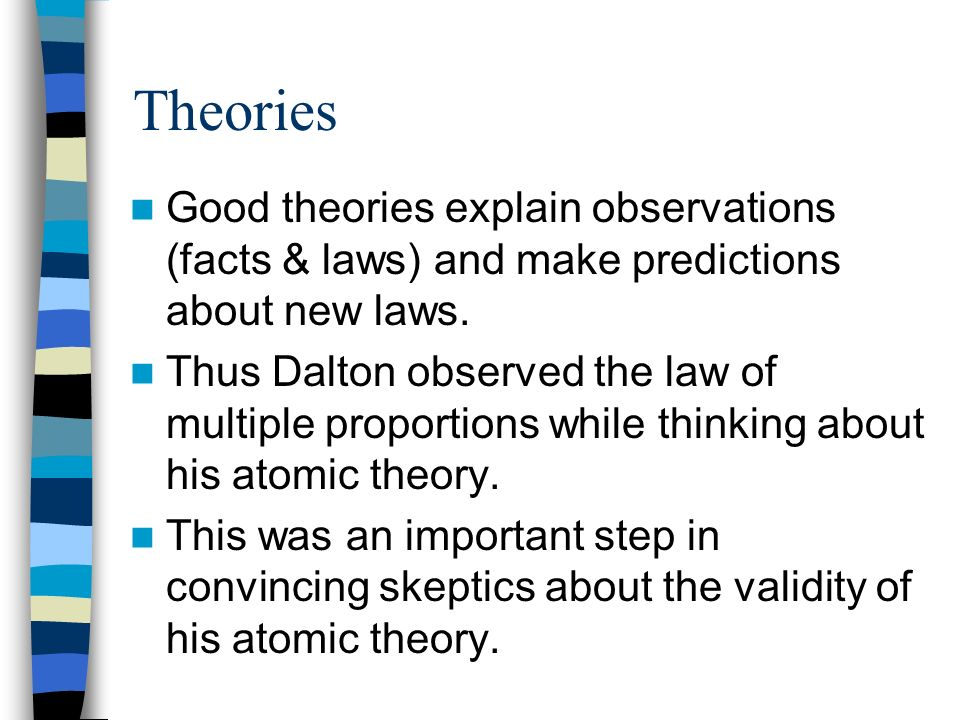 Theories Good theories explain observations (facts & laws) and make predictions about new laws. Thus Dalton observed the law of multiple proportions w