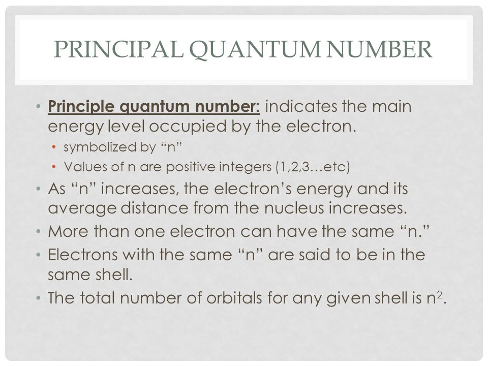 PRINCIPAL QUANTUM NUMBER Principle quantum number: indicates the main energy level occupied by the electron. symbolized by n Values of n are positive