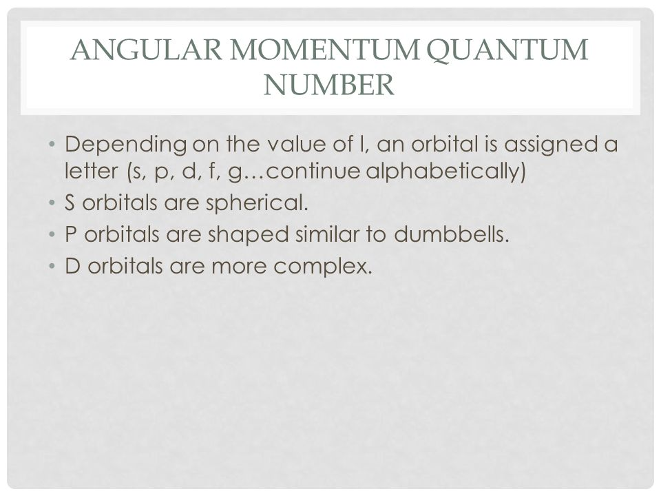 ANGULAR MOMENTUM QUANTUM NUMBER Depending on the value of l, an orbital is assigned a letter (s, p, d, f, g…continue alphabetically) S orbitals are sp