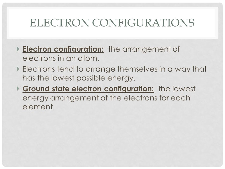 ELECTRON CONFIGURATIONS Electron configuration: the arrangement of electrons in an atom. Electrons tend to arrange themselves in a way that has the lo