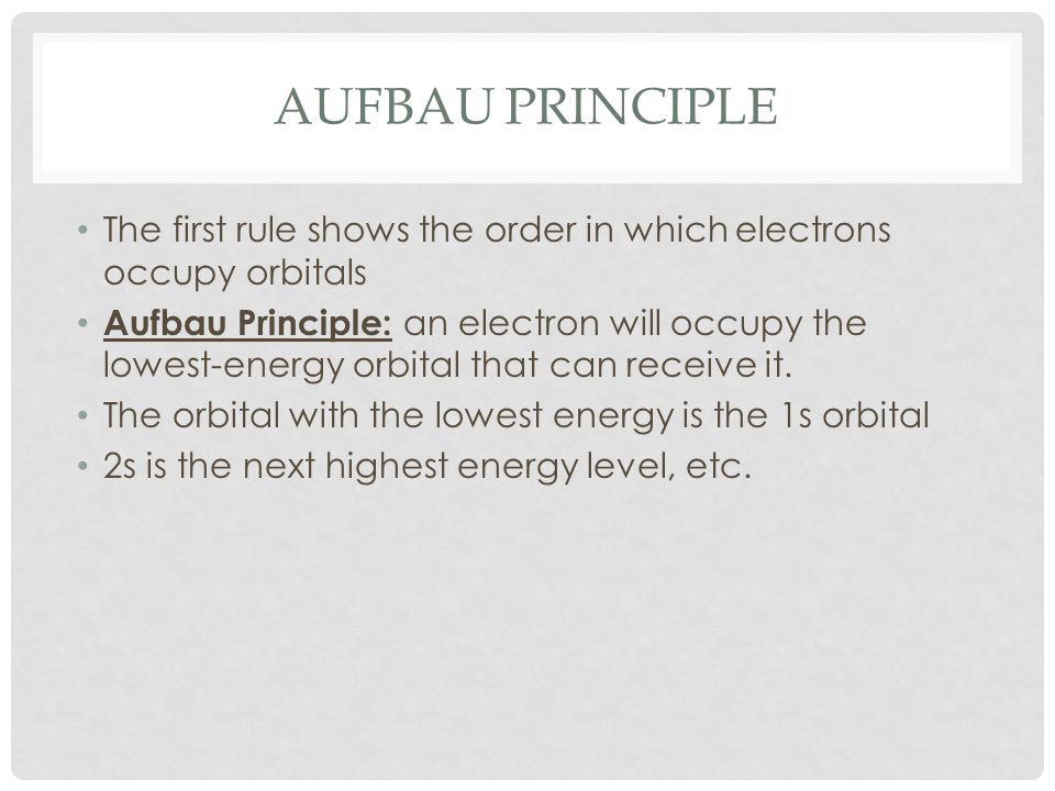 AUFBAU PRINCIPLE The first rule shows the order in which electrons occupy orbitals Aufbau Principle: an electron will occupy the lowest-energy orbital