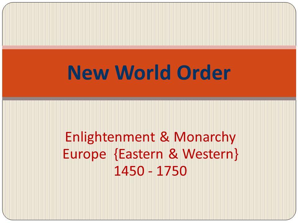 Enlightenment & Monarchy Europe {Eastern & Western} 1450 - 1750 New World Order