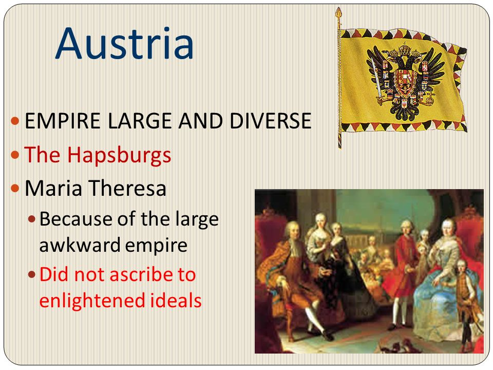 Austria EMPIRE LARGE AND DIVERSE The Hapsburgs Maria Theresa Because of the large awkward empire Did not ascribe to enlightened ideals