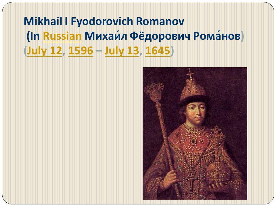 Mikhail I Fyodorovich Romanov (In Russian Михаи́л Фёдорович Рома́нов)Russian (July 12, 1596 – July 13, 1645)July 121596July 131645