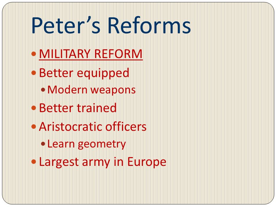 Peters Reforms MILITARY REFORM Better equipped Modern weapons Better trained Aristocratic officers Learn geometry Largest army in Europe